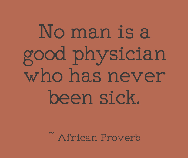 No man is a good physician who has never been sick. ~ African Proverb