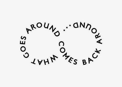 What Goes Around Comes back Around.  -Justin Timberlake