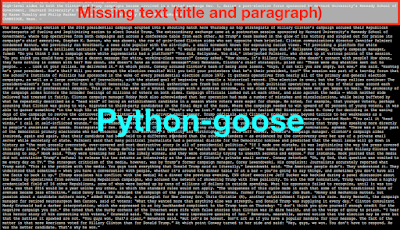 Boilerplate removal result from Python-goose method for this news website. No extraneous text compared to BeautifulSoup's get_text(), NLTK's (OLD) clean_html(), and Justext but missing title text and first paragraph.