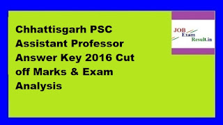Chhattisgarh PSC Assistant Professor Answer Key 2016 Cut off Marks & Exam Analysis