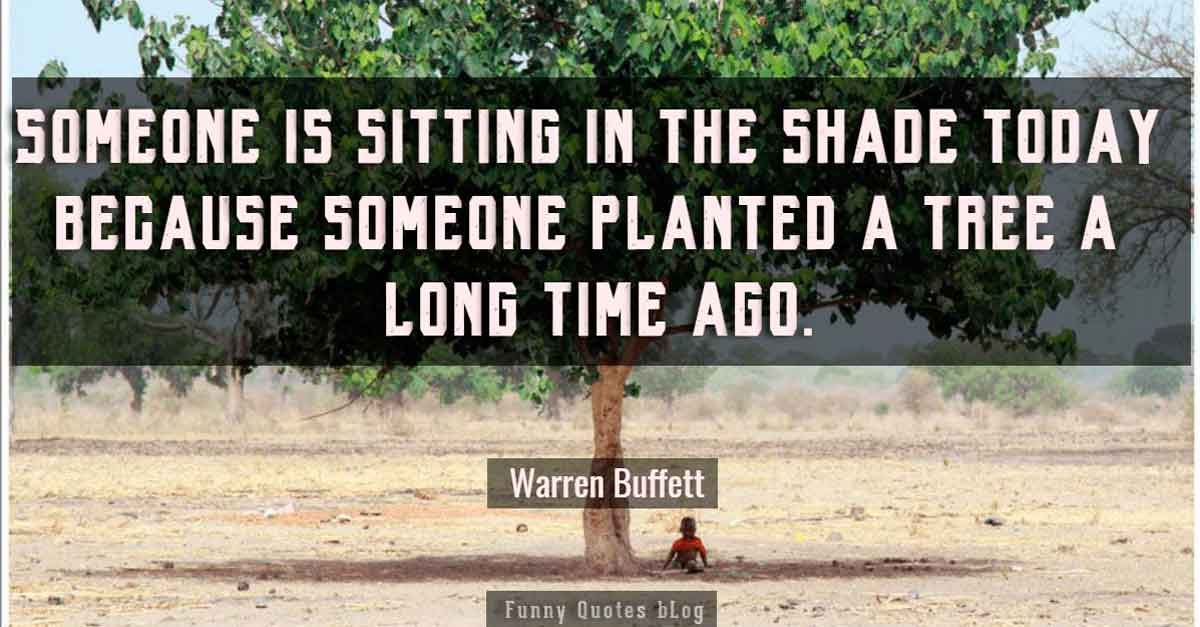 """Someone is sitting in the shade today because someone planted a tree a long time ago."" - Warren Buffett quotes"