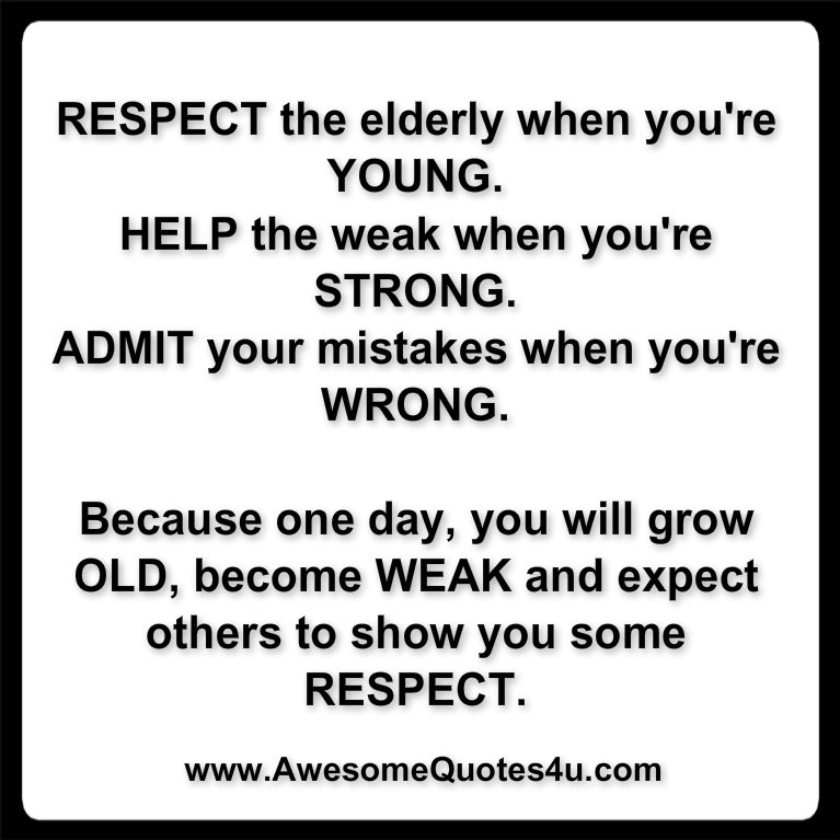 Awesome Quotes: Respect the elderly when you're YOUNG.