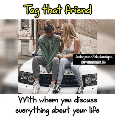 Tag that friend with whom you discuss everything about your life