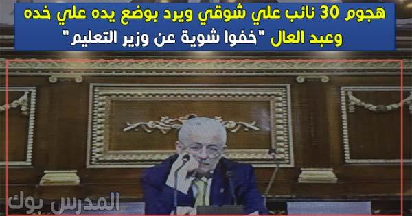 """هجوم 30 نائب علي وزير التعليم ، والوزير يكفي بوضع يده علي خده وعبد العال """"خفوا شوية عن وزير التعليم"""""""