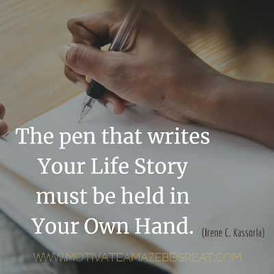 "Inspirational Words Of Wisdom About Life:  ""The pen that writes your life story must be held in your own hand."" - Irene C. Kassorla"