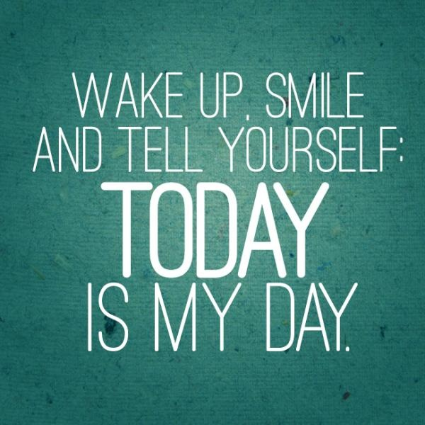 Wake Up Smile And Tell Yourself Today Is My Day Positive Quotes