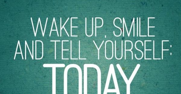 wake up smile and tell yourself today is my day