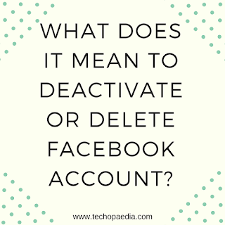 What does it mean to Deactivate or Delete Facebook account?