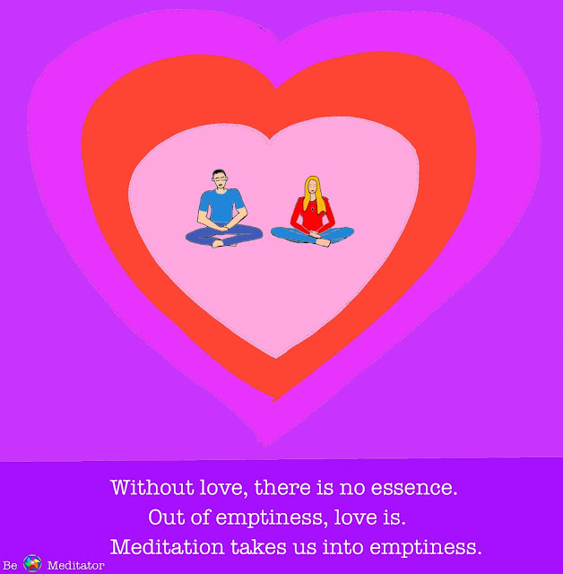 Without love, there is no essence. Out of emptiness, love is. Meditation takes us into emptiness.