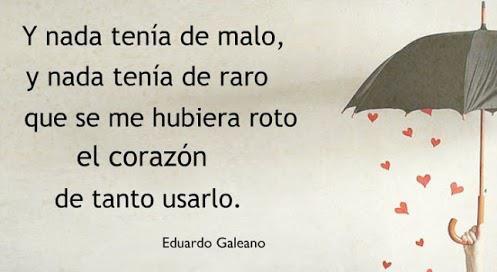 """""""Y nada tenía de malo, y nada tenía de raro, que se me hubiera roto el corazón, de tanto usarlo."""" Eduardo Galeano - Resurrecciones"""