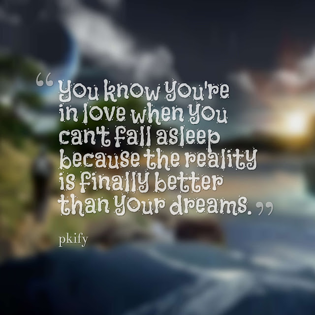 You Know You're in Love When You Can't Fall Asleep Because the Reality Is Finally Better Than Your Dreams  Dreams Quotes
