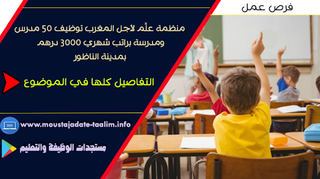منظمة علِّم لأجل المغرب توظيف 50 مدرس ومدرسة براتب شهري 3000 درهم بمدينة الناظور