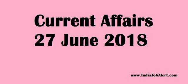 Exam Power : 27 June 2018 Today Current Affairs