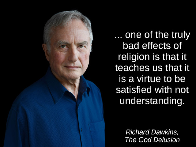 ... one of the truly bad effects of religion is that it teaches us that it is a virtue to be satisfied with not understanding. - Richard Dawkins, The God Delusion