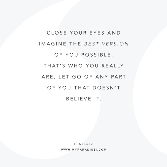 Close your eyes and imagine the best version of you possible. That's who you really are, let go of any part of you that doesn't believe it. ~Quote by Chris Assaad