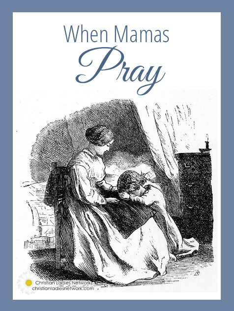 When Mamas Pray l christianladiesnetwork.com