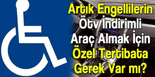 Engellilerin ÖTV İndirimli Araç Alımlarında Özel Tertibat şart mı?