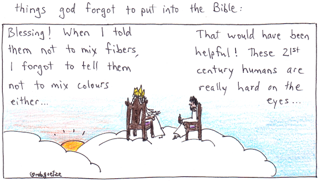 "caption: things god forgot to put into the bible. Picture of clouds with god sitting on throne, jesus on a chair beside him. God says, ""Blessing! When I told them not to mix fibers, I forgot to tell them not to mix colours either..."". Jesus replies, ""That would have helpful! These 21st century humans are really hard on the eyes..."". Concept and drawing by rob goetze"