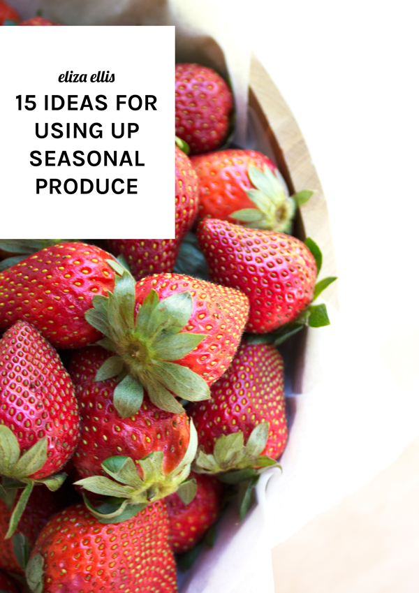 15 Ideas For Using Up Seasonal Produce by Eliza Ellis