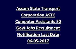 Assam State Transport Corporation ASTC Computer Assistants 50 Govt Jobs Recruitment Notification Last Date 06-05-2017