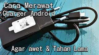 cara merawat charger smartphone android agar tidak mudah rusak dan selalu awet