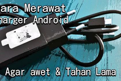 Cara Aman Merawat Charger Android Agar Selalu Awet