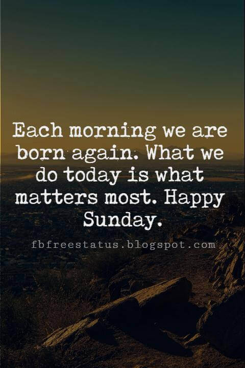 Sunday Morning Inspirational Quotes, Each morning we are born again. What we do today is what matters most. Happy Sunday.