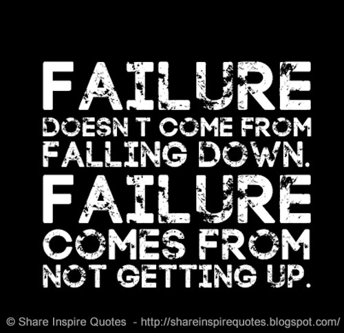 Failure Doesnt Come From Falling Down But It Comes From Not
