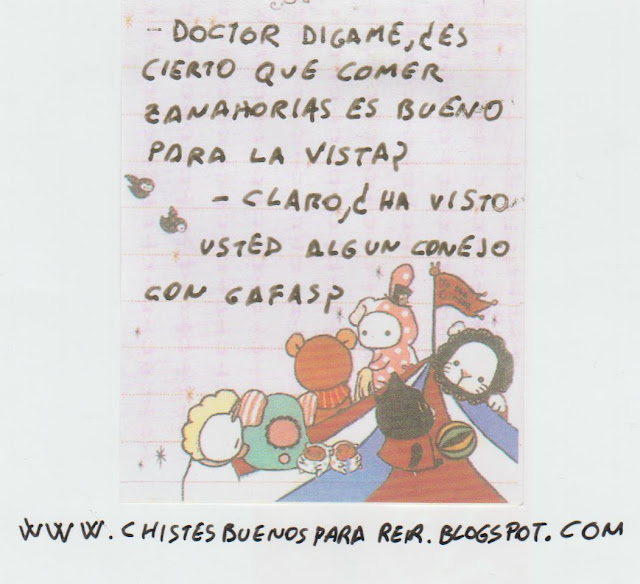 -Doctor dígame, ¿es cierto que comer zanahorias es bueno para la vista? -Claro,¿ha visto usted algún conejo con gafas?