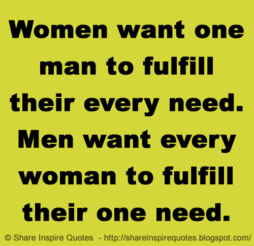 What A Woman Wants From A Man Quotes: Women Want One Man To Fulfill Their Every Need. Men Want