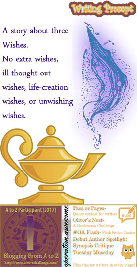 #AtoZchallenge 2017 Operation Awesome Ideas to Spark Your Next Story #WritingPrompt A story about three Wishes. No extra wishes, ill-thought-out wishes, life-creation wishes, or unwishing wishes.
