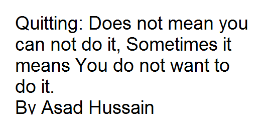 Quitting: Does not mean you can not do it, Sometimes it means You do not want to do it. By Asad Hussain