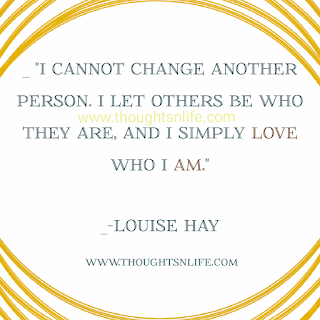 "Louise Hay Affirmations- "" I cannot change another person. I let others be who they are, and simply love who i am"" - Louise Hay"