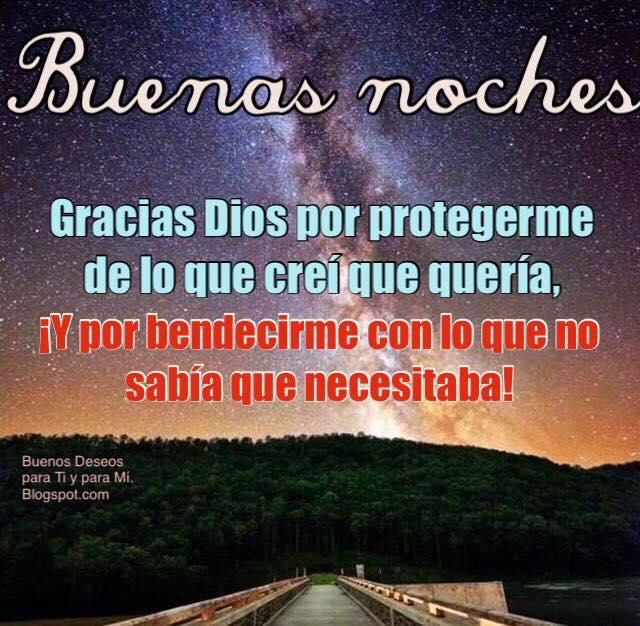 BUENAS NOCHES  Gracias Dios por protegerme de lo que creí que quería, ¡Y por bendecirme, con lo  que no sabía que necesitaba!
