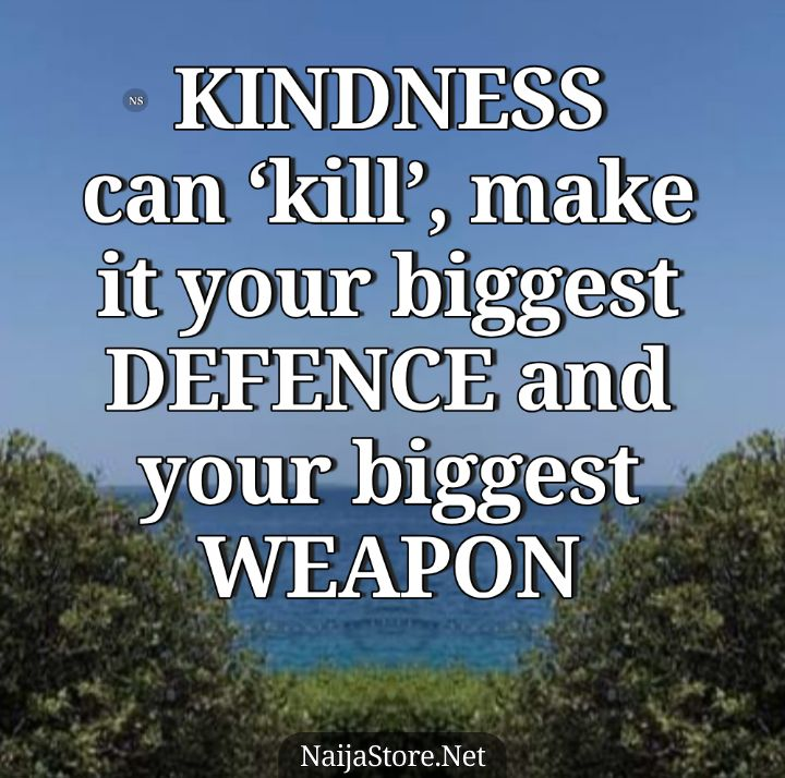 KINDNESS - Proverbs: Kindness can 'kill', make it your biggest defence and your biggest weapon - Proverbial Quotes