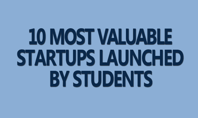 10 Most Valuable Startups Launched By Students