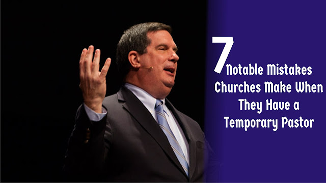 7 Notable Mistakes Churches Make When They Have a Temporary. Pastor