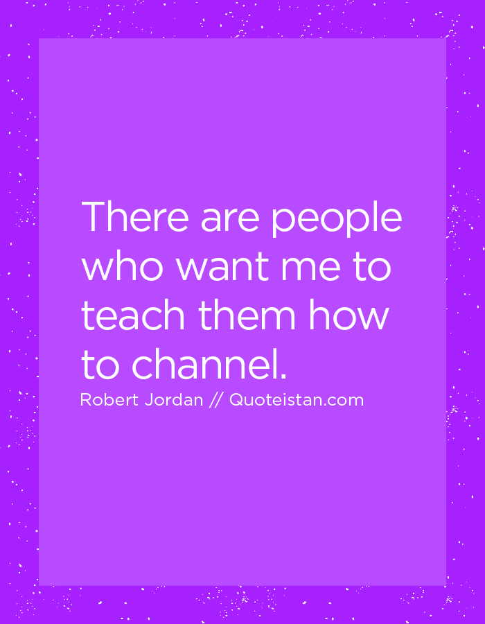 There are people who want me to teach them how to channel.