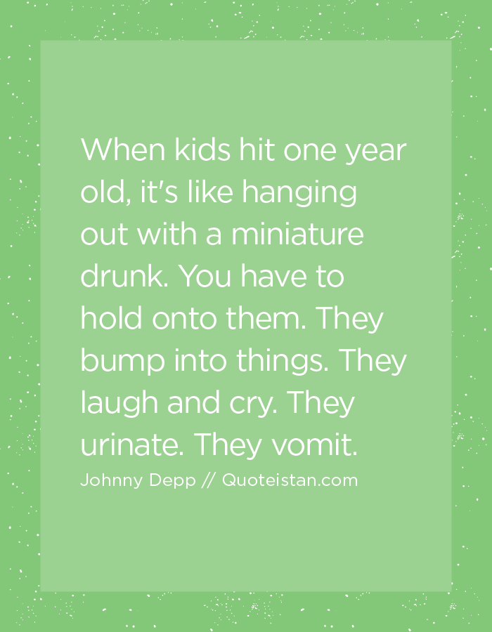 When kids hit one year old, it's like hanging out with a miniature drunk. You have to hold onto them. They bump into things. They laugh and cry. They urinate. They vomit.
