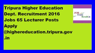 Tripura Higher Education Dept. Recruitment 2016 Jobs 65 Lecturer Posts Apply @highereducation.tripura.gov.in