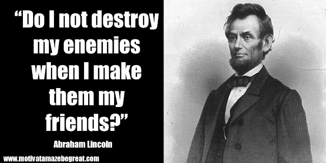 "25 Abraham Lincoln Inspirational Quotes: ""Do I not destroy my enemies when I make them my friends?"" ― Abraham Lincoln"