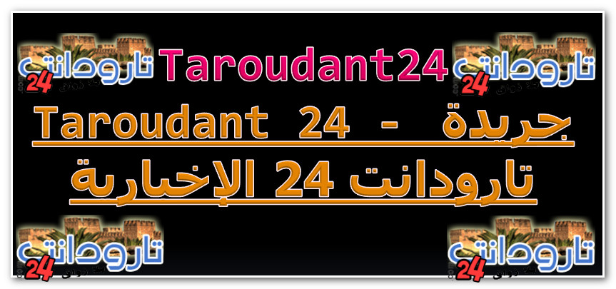 Taroudant 24 - جريدة تارودانت 24 الإخبارية _ Taroudant 24 - جريدة تارودانت 24 الإخبارية
