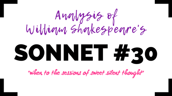 Sonnet 30 - when to the sessions of sweet silent thought - by William Shakespeare- Analysis