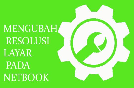 MENGUBAH RESOLUSI LAYAR PADA NETBOOK