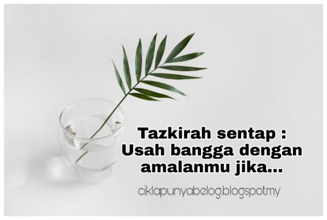 Tazkirah sentap : Usah bangga dengan amalanmu jika...
