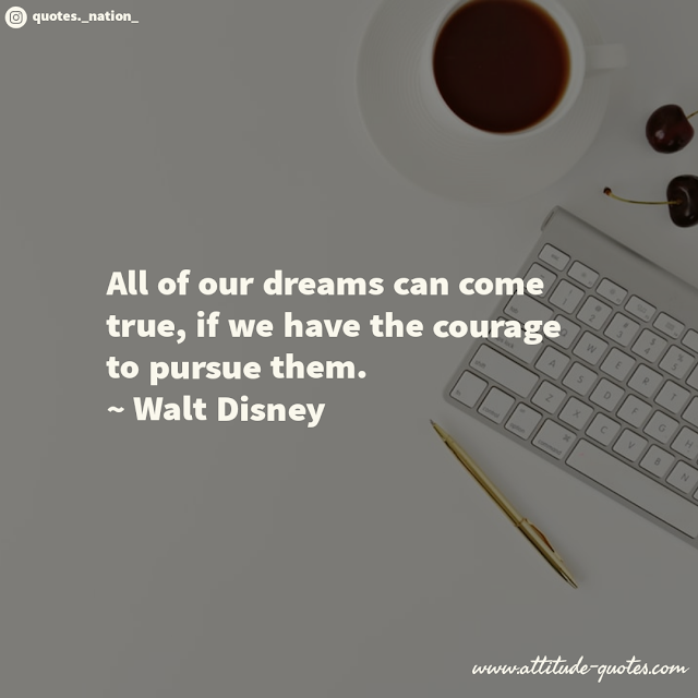 All of our dreams can come true if we have the courage to pursue them.  ~ Walt Disney