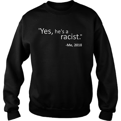 Yes He Is A Racist Quote 2018 T-Shirt Hoodie and Sweatshirt