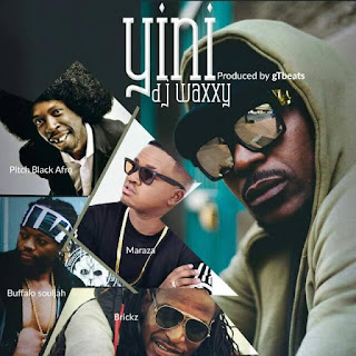 [feature]DJ Waxxy - Yini (Feat. Pitch Black Afro, Buffalo Souljah, Brickz & Maraza) (Prod. by gTbeats)