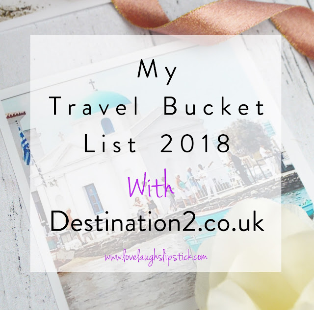 My 2018 Travel Bucket List With Destination2.co.uk, Lovelaughslipstick Blog