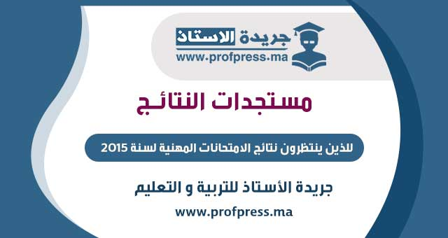 للذين ينتظرون نتائج الامتحانات المهنية لسنة 2015: